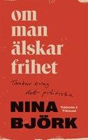 Om man älskar frihet : Tankar kring det politiska - Nina Björk