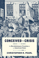 Conceived in Crisis: The Revolutionary Creation of an American State - Christopher R. Pearl