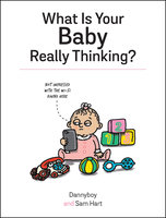 What Is Your Baby Really Thinking?: All the Things Your Baby Wished They Could Tell You - Sam Hart