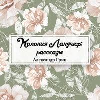 Колония Ланфиер: рассказы - Александр Грин