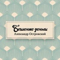 Бешеные деньги - Александр Островский