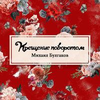 Крещение поворотом - Михаил Булгаков