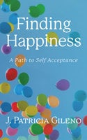 Finding Happiness: A Path to Self Acceptance - J. Patricia Gileno