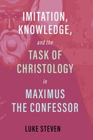 Imitation, Knowledge, and the Task of Christology in Maximus the Confessor - Luke Steven