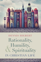 Rationality, Humility, and Spirituality in Christian Life - Dennis Hiebert