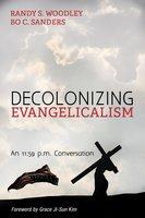 Decolonizing Evangelicalism - Randy S. Woodley, Bo C. Sanders