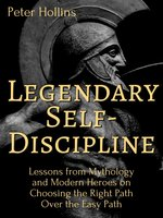 Legendary Self-Discipline: Lessons from Mythology and Modern Heroes on Choosing the Right Path Over the Easy Path - Peter Hollins