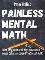Painless Mental Math: Quick, Easy, and Useful Ways to Become a Human Calculator (Even If You Suck At Math) - Peter Hollins