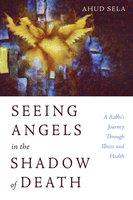 Seeing Angels in the Shadow of Death - Ahud Sela