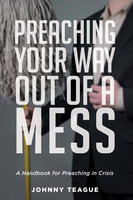 Preaching Your Way Out of a Mess - Johnny Teague