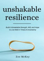 Unshakable Resilience: Build Unbreakable Strength, Will, and Hope - Zoe McKey