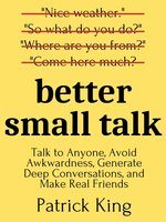 Better Small Talk: Talk to Anyone, Avoid Awkwardness, Generate Deep Conversations, and Make Real Friends - Patrick King