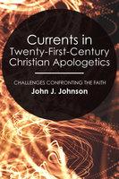 Currents in Twenty-First-Century Christian Apologetics - John J. Johnson