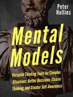 Mental Models: 16 Versatile Thinking Tools for Complex Situations: Better Decisions, Clearer Thinking, and Greater Self-Awareness - Peter Hollins