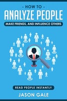 How To Analyze People, Make Friends, And Influence Others: Read People Instantly - Jason Gale