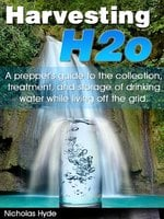 Harvesting H2o: A prepper's guide to the collection, treatment, and storage of drinking water while living off the grid - Nicholas Hyde