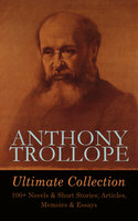 Anthony Trollope Ultimate Collection: 100+ Novels & Short Stories; Articles, Memoirs & Essays - Anthony Trollope