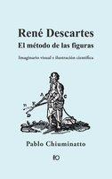 René Descartes: El método de las figuras - Pablo Chiuminatto
