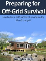Preparing for Off-Grid Survival: How to live a self-sufficient, modern-day life off the grid - Nicholas Hyde