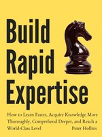 Build Rapid Expertise: How to Learn Faster, Acquire Knowledge More Thoroughly, Comprehend Deeper, and Reach a World-Class Level [Second Edition] - Peter Hollins
