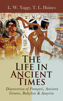 The Life in Ancient Times: Discoveries of Pompeii, Ancient Greece, Babylon & Assyria - T. L. Haines, L. W. Yaggy