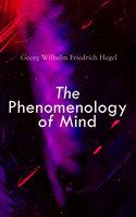 The Phenomenology of Mind - Georg Wilhelm Friedrich Hegel