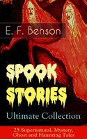 Spook Stories – Ultimate Collection: 25 Supernatural, Mystery, Ghost and Haunting Tales - E.F. Benson
