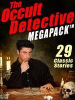 The Occult Detective Megapack - William Hope Hodgson, Robert E. Howard, J. Sheridan Le Fanu, Seabury Quinn, Mary Fortune, E. and H. Heron
