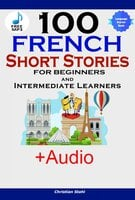 100 French Short Stories for Beginners and Intermediate Learners - Christian Stahl