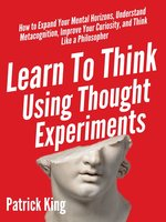 Learn to Think Using Thought Experiments: How to Expand Your Mental Horizons, Understand Metacognition, Improve Your Curiosity, and Think Like a Philosopher - Patrick King