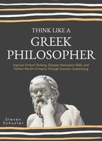 Think Like A Greek Philosopher: Improve Critical Thinking, Sharpen Persuasion Skills, and Perfect the Art of Inquiry Through Socratic Questioning - Steven Schuster