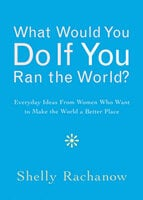What Would You Do If You Ran the World? - Shelly Rachanow