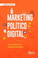 Marketing Político Digital: Como Construir uma Campanha Vencedora - Ednelson Prado