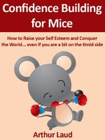 Confidence Building for Mice: How to Raise your Self Esteem and Conquer the World ...even if you are a bit on the timid side - Arthur Laud