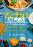 Intermittent Fasting For Women: The 30 Day Whole Foods Adventure Lose Up to 30 Pounds Within A Month! The Ultimate 30 Day Diet to Burn Body Fat. Your Weight Loss Surgery Alternative! - Ashley Dawnson