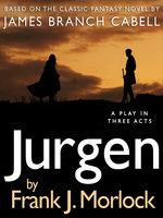 Jurgen: A Play in Three Acts - James Branch Cabell, Frank J. Morlock