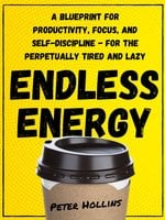Endless Energy: A Blueprint for Productivity, Focus, and Self-Discipline - for the Perpetually Tired and Lazy - Peter Hollins