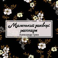 Маленький заговор: рассказы - Александр Грин