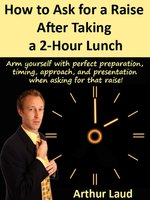 How to Ask for a Raise after Taking a 2-Hour Lunch - Arthur Laud