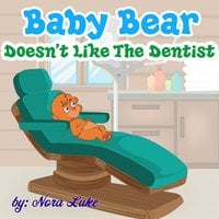 Baby Bear Doesn't Like The Dentist - Nora Luke
