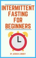 Intermittent Fasting for Beginners - Jessica Lindsey
