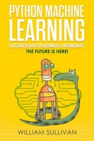 Python Machine Learning Illustrated Guide For Beginners & Intermediates - William Sullivan