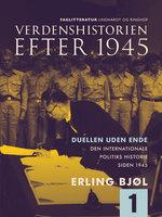 Verdenshistorien efter 1945. Duellen uden ende. Den internationale politiks historie siden 1945. Bind 1 - Erling Bjøl