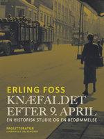 Knæfaldet efter 9. april. En historisk studie og en bedømmelse - Erling Foss