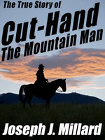The True Story of Cut-Hand the Mountain Man - Joseph J. Millard