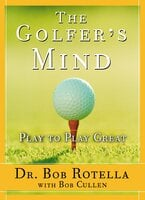 The Golfer's Mind: Play to Play Great - Bob Rotella