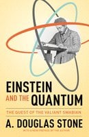 Einstein and the Quantum: The Quest of the Valiant Swabian - A. Douglas Stone
