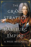 The Grand Strategy of the Habsburg Empire - A. Wess Mitchell