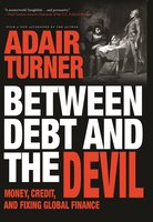 Between Debt and the Devil: Money, Credit, and Fixing Global Finance - Adair Turner