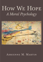 How We Hope: A Moral Psychology - Adrienne Martin